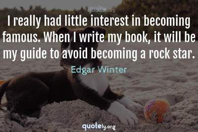 Photo Quote of I really had little interest in becoming famous. When I write my book, it will be my guide to avoid becoming a rock star.