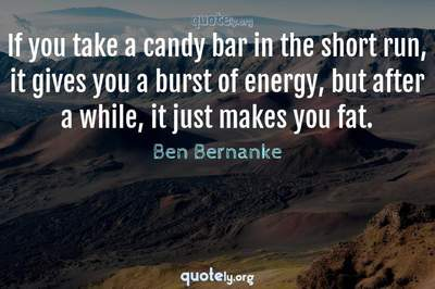 Photo Quote of If you take a candy bar in the short run, it gives you a burst of energy, but after a while, it just makes you fat.