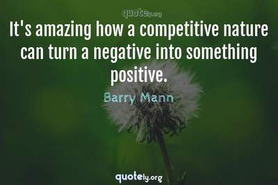 Photo Quote of It's amazing how a competitive nature can turn a negative into something positive.