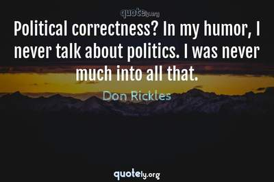 Photo Quote of Political correctness? In my humor, I never talk about politics. I was never much into all that.