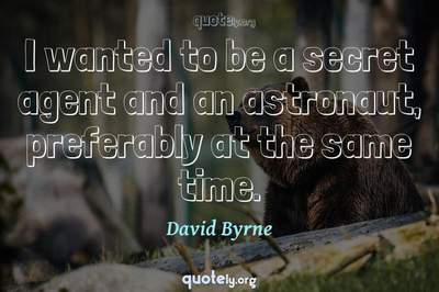 Photo Quote of I wanted to be a secret agent and an astronaut, preferably at the same time.