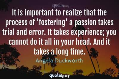Photo Quote of It is important to realize that the process of 'fostering' a passion takes trial and error. It takes experience; you cannot do it all in your head. And it takes a long time.