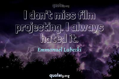 Photo Quote of I don't miss film projecting. I always hated it.