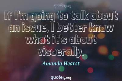 Photo Quote of If I'm going to talk about an issue, I better know what it's about viscerally.