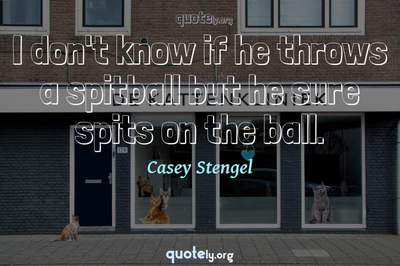 Photo Quote of I don't know if he throws a spitball but he sure spits on the ball.