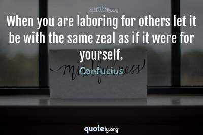 Photo Quote of When you are laboring for others let it be with the same zeal as if it were for yourself.