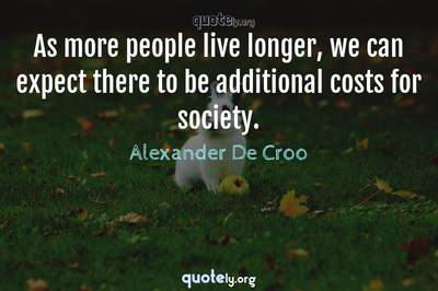 Photo Quote of As more people live longer, we can expect there to be additional costs for society.