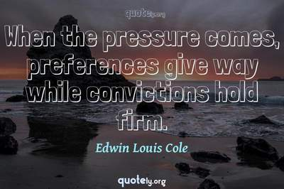 Photo Quote of When the pressure comes, preferences give way while convictions hold firm.