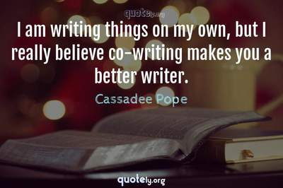 Photo Quote of I am writing things on my own, but I really believe co-writing makes you a better writer.