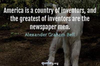 Photo Quote of America is a country of inventors, and the greatest of inventors are the newspaper men.