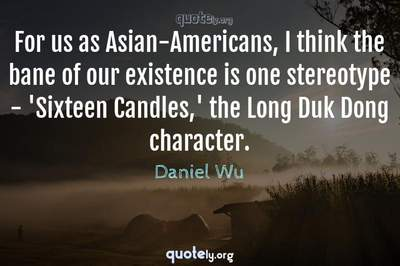 Photo Quote of For us as Asian-Americans, I think the bane of our existence is one stereotype - 'Sixteen Candles,' the Long Duk Dong character.