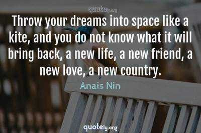 Photo Quote of Throw your dreams into space like a kite, and you do not know what it will bring back, a new life, a new friend, a new love, a new country.