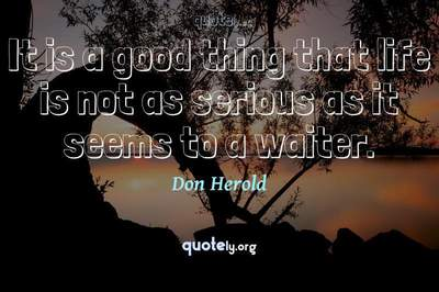 Photo Quote of It is a good thing that life is not as serious as it seems to a waiter.