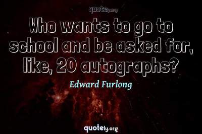 Photo Quote of Who wants to go to school and be asked for, like, 20 autographs?