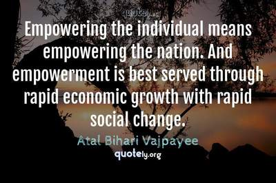 Photo Quote of Empowering the individual means empowering the nation. And empowerment is best served through rapid economic growth with rapid social change.