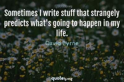 Photo Quote of Sometimes I write stuff that strangely predicts what's going to happen in my life.