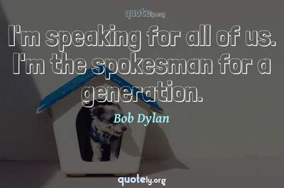 Photo Quote of I'm speaking for all of us. I'm the spokesman for a generation.