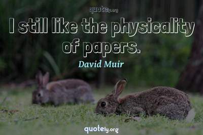Photo Quote of I still like the physicality of papers.