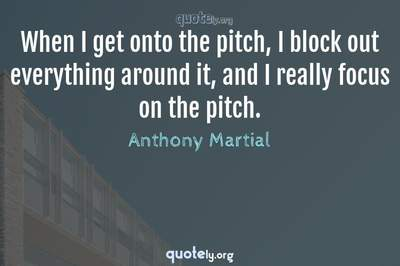 Photo Quote of When I get onto the pitch, I block out everything around it, and I really focus on the pitch.