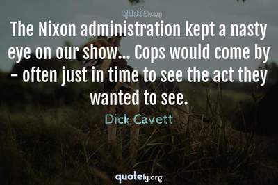 Photo Quote of The Nixon administration kept a nasty eye on our show... Cops would come by - often just in time to see the act they wanted to see.