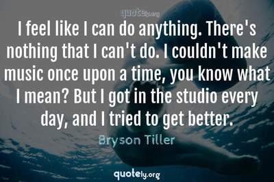 Photo Quote of I feel like I can do anything. There's nothing that I can't do. I couldn't make music once upon a time, you know what I mean? But I got in the studio every day, and I tried to get better.