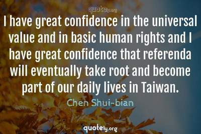 Photo Quote of I have great confidence in the universal value and in basic human rights and I have great confidence that referenda will eventually take root and become part of our daily lives in Taiwan.