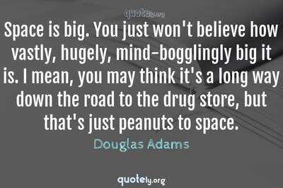 Photo Quote of Space is big. You just won't believe how vastly, hugely, mind-bogglingly big it is. I mean, you may think it's a long way down the road to the drug store, but that's just peanuts to space.