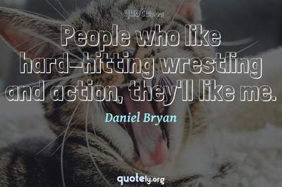Photo Quote of People who like hard-hitting wrestling and action, they'll like me.