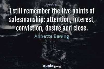 Photo Quote of I still remember the five points of salesmanship: attention, interest, conviction, desire and close.