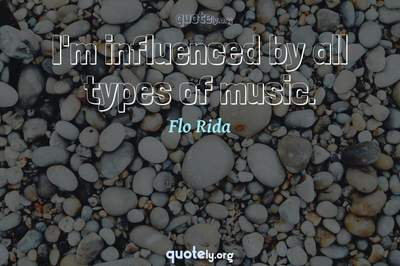 Photo Quote of I'm influenced by all types of music.