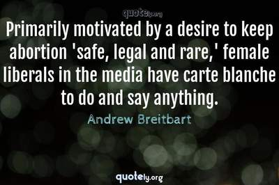 Photo Quote of Primarily motivated by a desire to keep abortion 'safe, legal and rare,' female liberals in the media have carte blanche to do and say anything.
