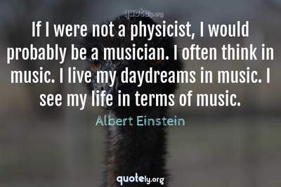 Photo Quote of If I were not a physicist, I would probably be a musician. I often think in music. I live my daydreams in music. I see my life in terms of music.