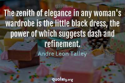 Photo Quote of The zenith of elegance in any woman's wardrobe is the little black dress, the power of which suggests dash and refinement.