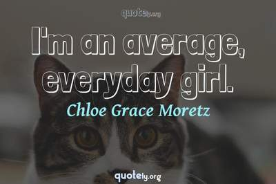 Photo Quote of I'm an average, everyday girl.