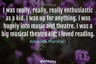 Photo Quote of I was really, really, really enthusiastic as a kid. I was up for anything. I was hugely into music and theatre. I was a big musical theatre kid; I loved reading.