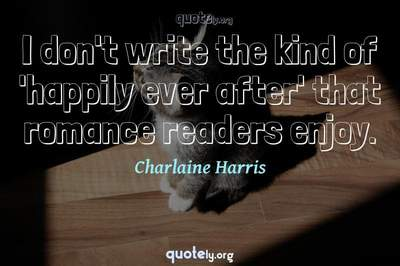 Photo Quote of I don't write the kind of 'happily ever after' that romance readers enjoy.