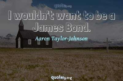 Photo Quote of I wouldn't want to be a James Bond.
