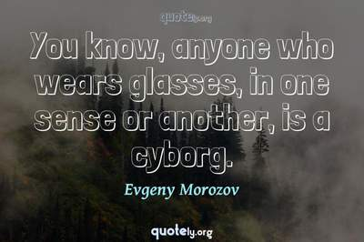 Photo Quote of You know, anyone who wears glasses, in one sense or another, is a cyborg.