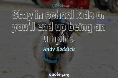 Photo Quote of Stay in school kids or you'll end up being an umpire.