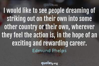 Photo Quote of I would like to see people dreaming of striking out on their own into some other country or their own, wherever they feel the action is, in the hope of an exciting and rewarding career.