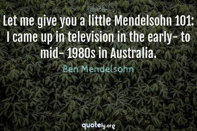 Photo Quote of Let me give you a little Mendelsohn 101: I came up in television in the early- to mid- 1980s in Australia.