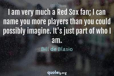 Photo Quote of I am very much a Red Sox fan; I can name you more players than you could possibly imagine. It's just part of who I am.