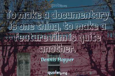 Photo Quote of To make a documentary is one thing, to make a feature film is quite another.