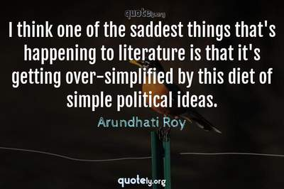 Photo Quote of I think one of the saddest things that's happening to literature is that it's getting over-simplified by this diet of simple political ideas.
