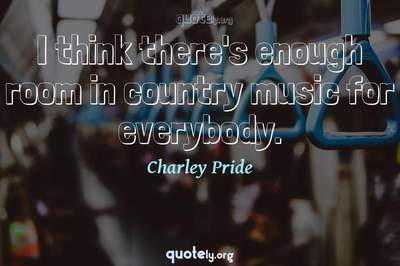 Photo Quote of I think there's enough room in country music for everybody.