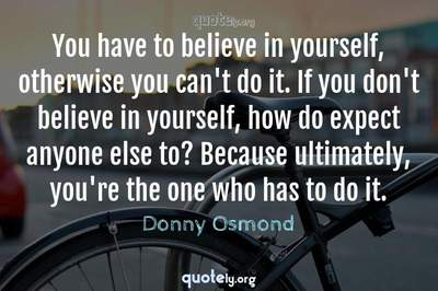 Photo Quote of You have to believe in yourself, otherwise you can't do it. If you don't believe in yourself, how do expect anyone else to? Because ultimately, you're the one who has to do it.