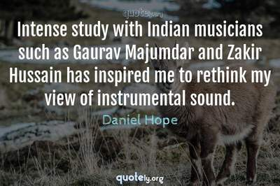 Photo Quote of Intense study with Indian musicians such as Gaurav Majumdar and Zakir Hussain has inspired me to rethink my view of instrumental sound.