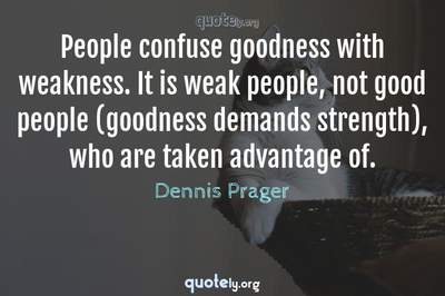 Photo Quote of People confuse goodness with weakness. It is weak people, not good people (goodness demands strength), who are taken advantage of.