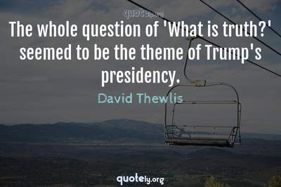 Photo Quote of The whole question of 'What is truth?' seemed to be the theme of Trump's presidency.