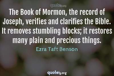 Photo Quote of The Book of Mormon, the record of Joseph, verifies and clarifies the Bible. It removes stumbling blocks; it restores many plain and precious things.